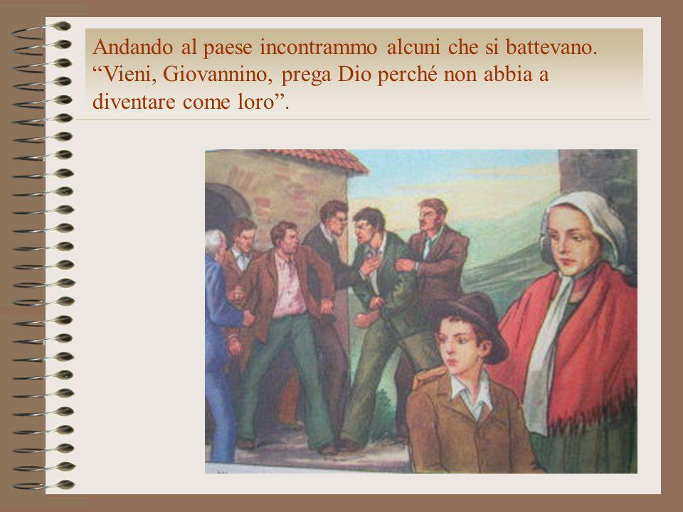 """Andando al paese incontrammo alcuni che si battevano. """"Vieni, Giovannino, prega Dio perché non abbia a diventare come loro""""."""