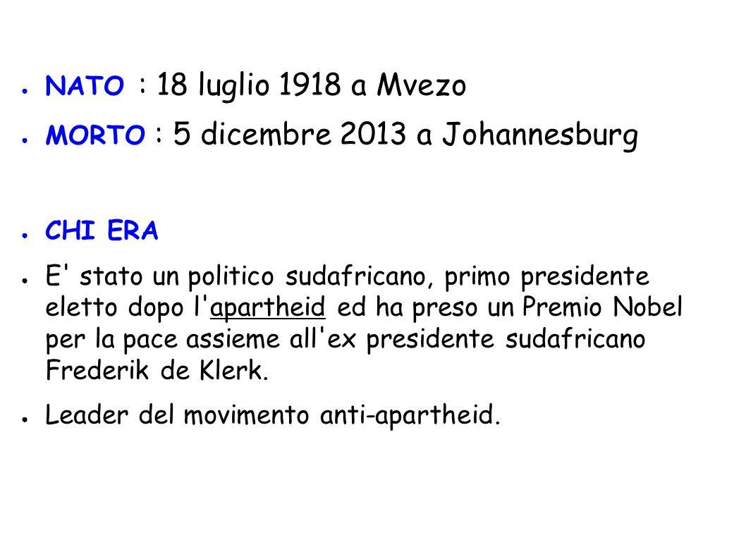 ● NATO : 18 luglio 1918 a Mvezo ● MORTO : 5 dicembre 2013 a Johannesburg ● CHI ERA ● E' stato un politico sudafricano, primo presidente eletto dopo l'