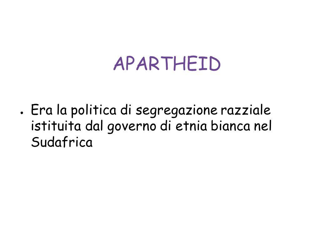 APARTHEID ● Era la politica di segregazione razziale istituita dal governo di etnia bianca nel Sudafrica