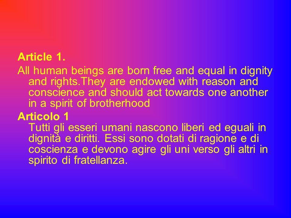 Article 1. All human beings are born free and equal in dignity and rights.They are endowed with reason and conscience and should act towards one anoth