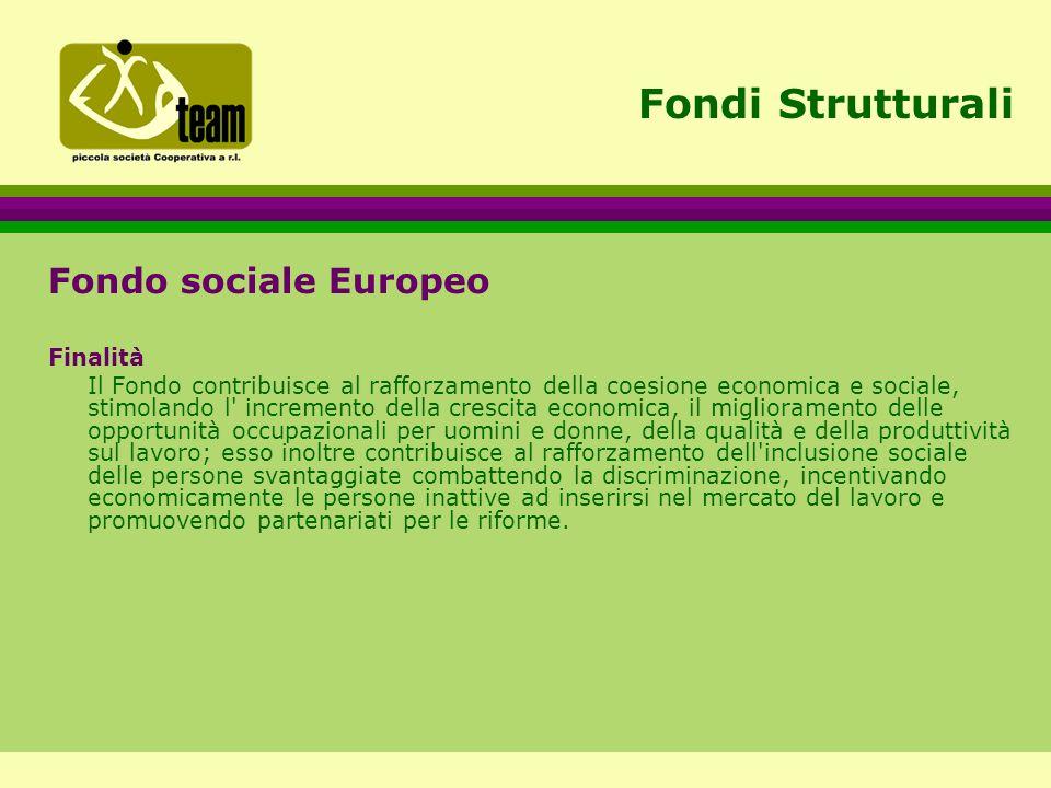 Fondi Strutturali Fondo sociale Europeo Finalità Il Fondo contribuisce al rafforzamento della coesione economica e sociale, stimolando l incremento della crescita economica, il miglioramento delle opportunità occupazionali per uomini e donne, della qualità e della produttività sul lavoro; esso inoltre contribuisce al rafforzamento dell inclusione sociale delle persone svantaggiate combattendo la discriminazione, incentivando economicamente le persone inattive ad inserirsi nel mercato del lavoro e promuovendo partenariati per le riforme.