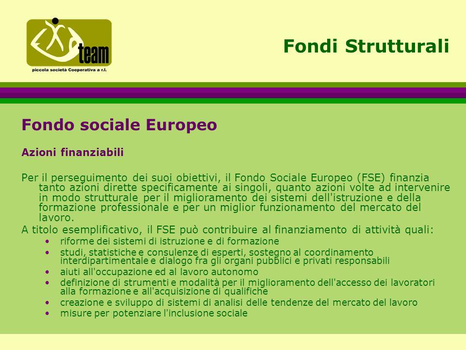 Fondi Strutturali Fondo sociale Europeo Azioni finanziabili Per il perseguimento dei suoi obiettivi, il Fondo Sociale Europeo (FSE) finanzia tanto azioni dirette specificamente ai singoli, quanto azioni volte ad intervenire in modo strutturale per il miglioramento dei sistemi dell istruzione e della formazione professionale e per un miglior funzionamento del mercato del lavoro.