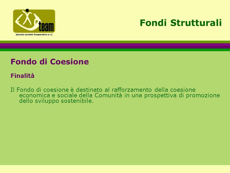 Fondi Strutturali Fondo di Coesione Finalità Il Fondo di coesione è destinato al rafforzamento della coesione economica e sociale della Comunità in una prospettiva di promozione dello sviluppo sostenibile.