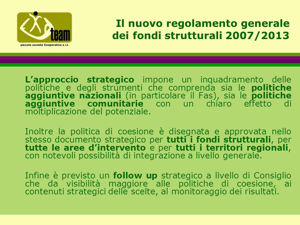 Il nuovo regolamento generale dei fondi strutturali 2007/2013 L'approccio strategico impone un inquadramento delle politiche e degli strumenti che comprenda sia le politiche aggiuntive nazionali (in particolare il Fas), sia le politiche aggiuntive comunitarie con un chiaro effetto di moltiplicazione del potenziale.