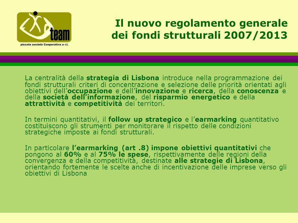 Il nuovo regolamento generale dei fondi strutturali 2007/2013 La centralità della strategia di Lisbona introduce nella programmazione dei fondi strutturali criteri di concentrazione e selezione delle priorità orientati agli obiettivi dell'occupazione e dell'innovazione e ricerca, della conoscenza e della società dell'informazione, del risparmio energetico e della attrattività e competitività dei territori.