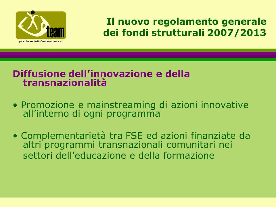 Il nuovo regolamento generale dei fondi strutturali 2007/2013 Diffusione dell'innovazione e della transnazionalità Promozione e mainstreaming di azioni innovative all'interno di ogni programma Complementarietà tra FSE ed azioni finanziate da altri programmi transnazionali comunitari nei settori dell'educazione e della formazione