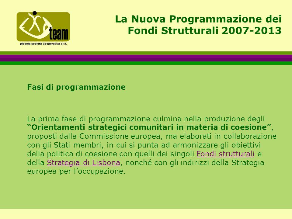 La Nuova Programmazione dei Fondi Strutturali 2007-2013 Fasi di programmazione La prima fase di programmazione culmina nella produzione degli Orientamenti strategici comunitari in materia di coesione , proposti dalla Commissione europea, ma elaborati in collaborazione con gli Stati membri, in cui si punta ad armonizzare gli obiettivi della politica di coesione con quelli dei singoli Fondi strutturali e della Strategia di Lisbona, nonché con gli indirizzi della Strategia europea per l'occupazione.Fondi strutturaliStrategia di Lisbona