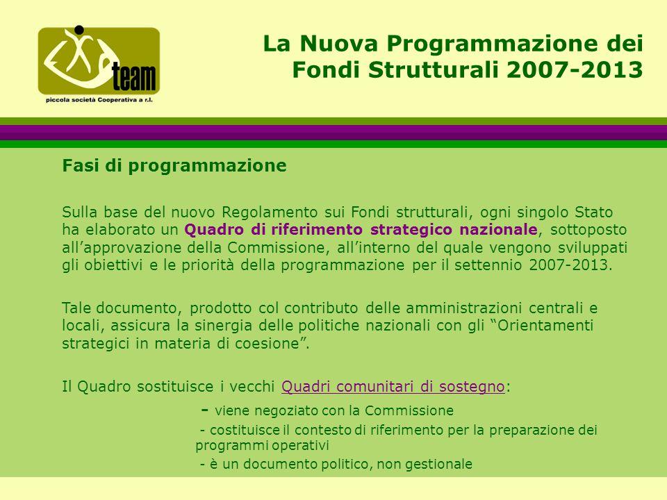 La Nuova Programmazione dei Fondi Strutturali 2007-2013 Fasi di programmazione Sulla base del nuovo Regolamento sui Fondi strutturali, ogni singolo Stato ha elaborato un Quadro di riferimento strategico nazionale, sottoposto all'approvazione della Commissione, all'interno del quale vengono sviluppati gli obiettivi e le priorità della programmazione per il settennio 2007-2013.