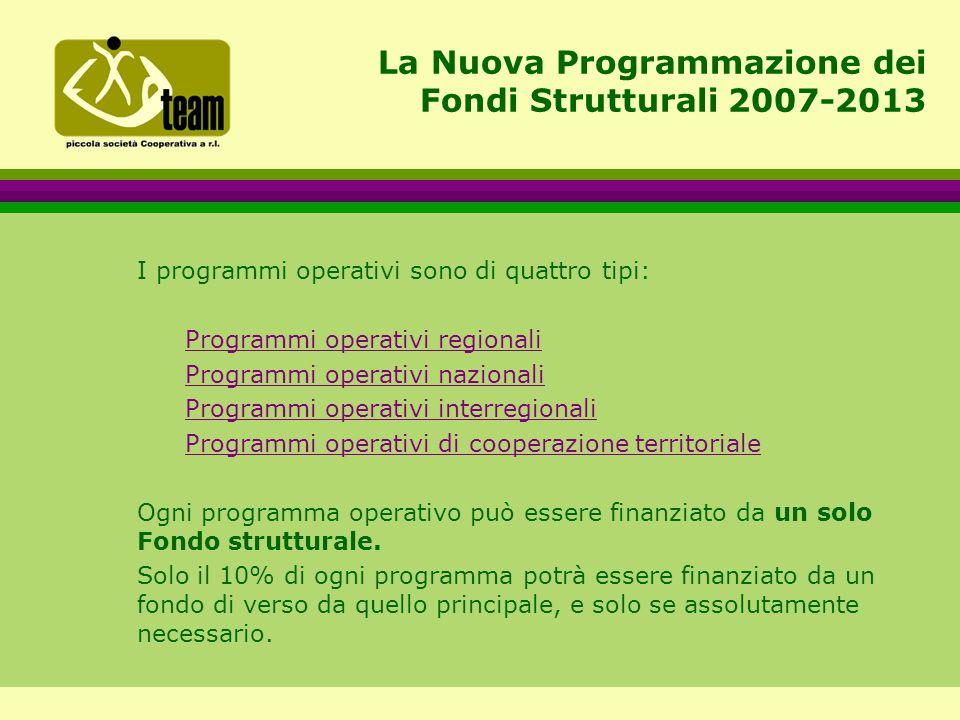 La Nuova Programmazione dei Fondi Strutturali 2007-2013 I programmi operativi sono di quattro tipi: Programmi operativi regionali Programmi operativi nazionali Programmi operativi interregionali Programmi operativi di cooperazione territoriale Ogni programma operativo può essere finanziato da un solo Fondo strutturale.