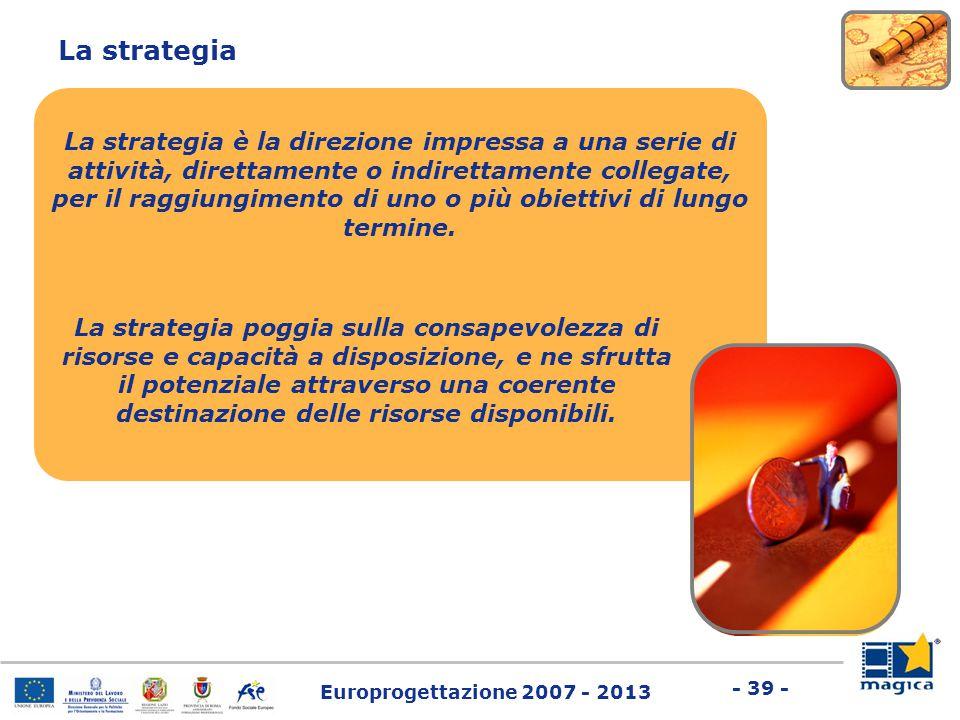 Europrogettazione 2007 - 2013 - 39 - La strategia La strategia è la direzione impressa a una serie di attività, direttamente o indirettamente collegat