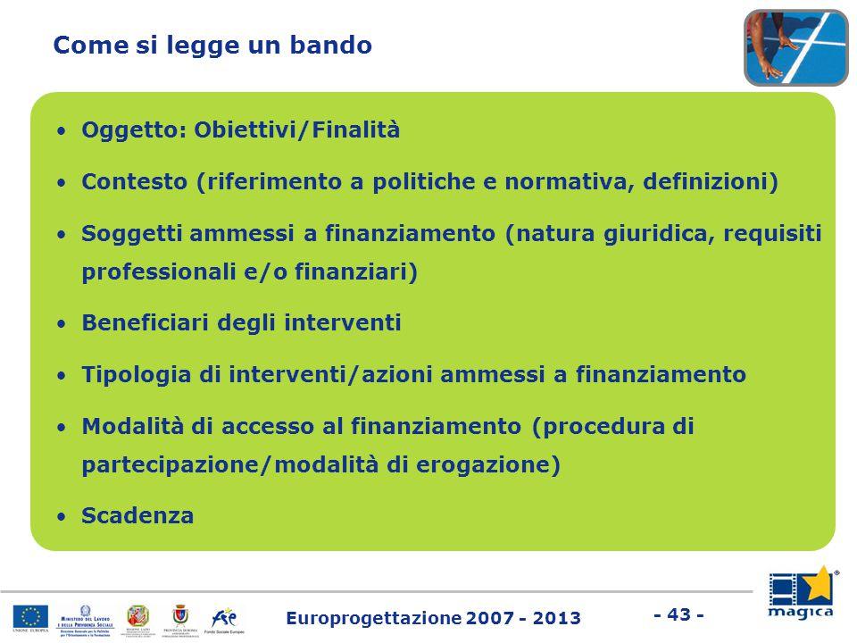 Europrogettazione 2007 - 2013 - 43 - Come si legge un bando Oggetto: Obiettivi/Finalità Contesto (riferimento a politiche e normativa, definizioni) So