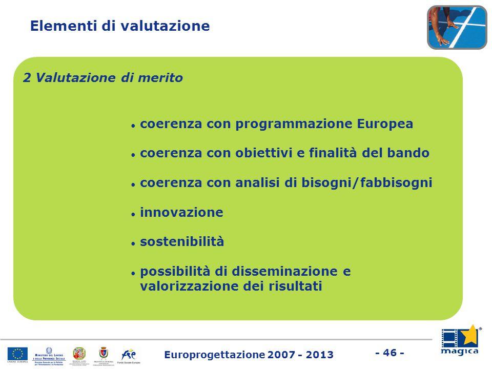 Europrogettazione 2007 - 2013 - 46 - Elementi di valutazione 2 Valutazione di merito ● coerenza con programmazione Europea ● coerenza con obiettivi e