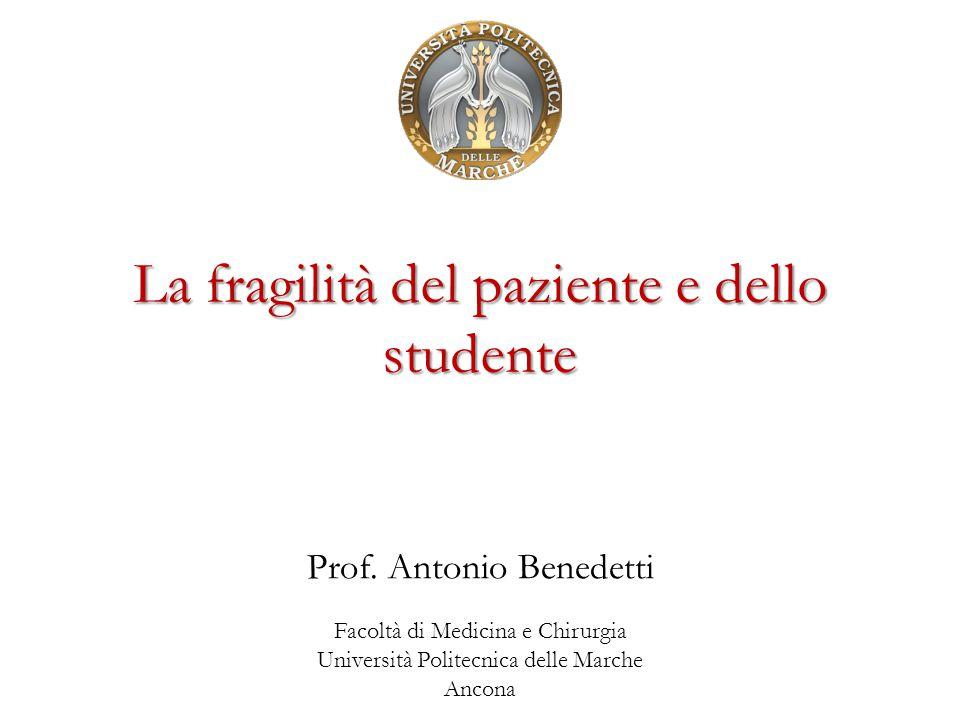 La fragilità del paziente e dello studente Prof. Antonio Benedetti Facoltà di Medicina e Chirurgia Università Politecnica delle Marche Ancona