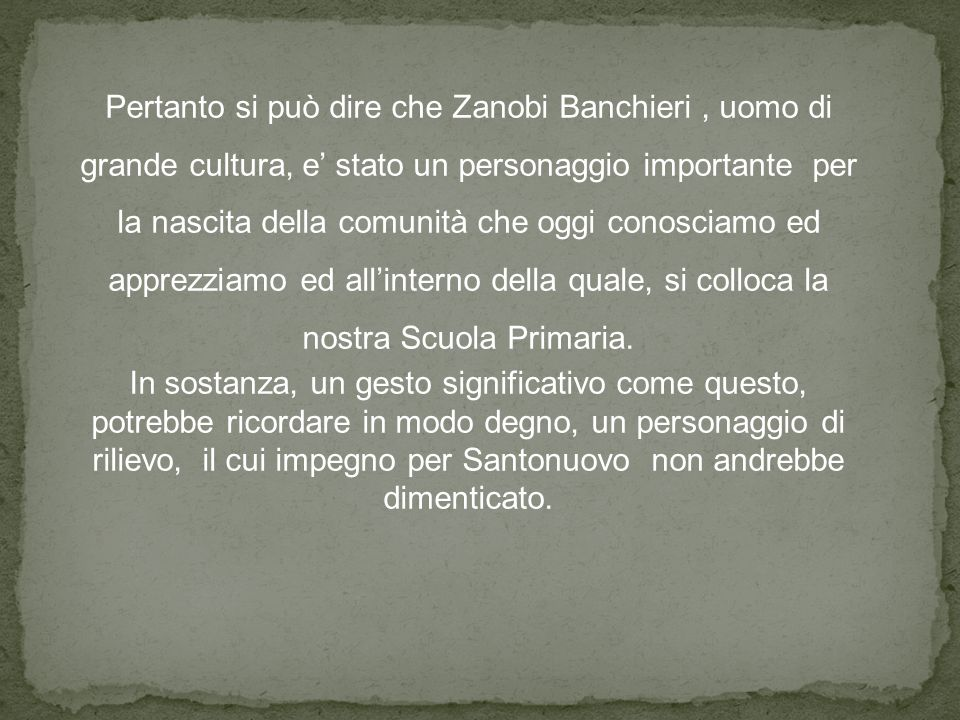 Pertanto si può dire che Zanobi Banchieri, uomo di grande cultura, e' stato un personaggio importante per la nascita della comunità che oggi conosciamo ed apprezziamo ed all'interno della quale, si colloca la nostra Scuola Primaria.