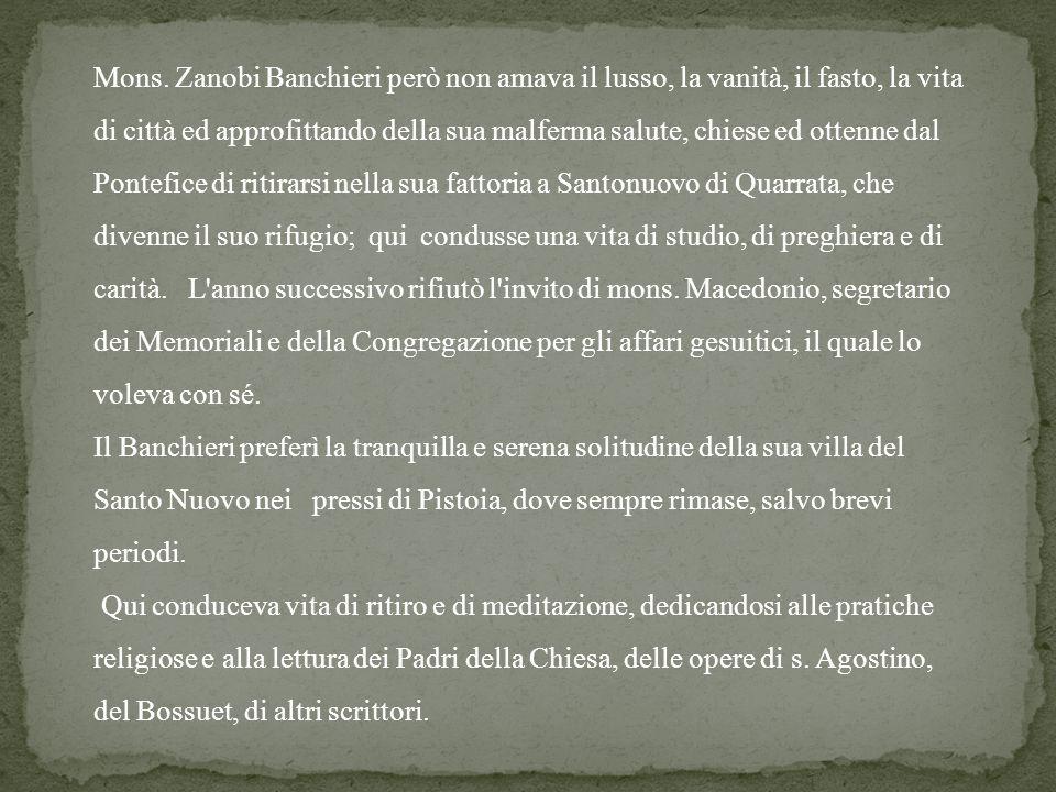 Mons. Zanobi Banchieri però non amava il lusso, la vanità, il fasto, la vita di città ed approfittando della sua malferma salute, chiese ed ottenne da