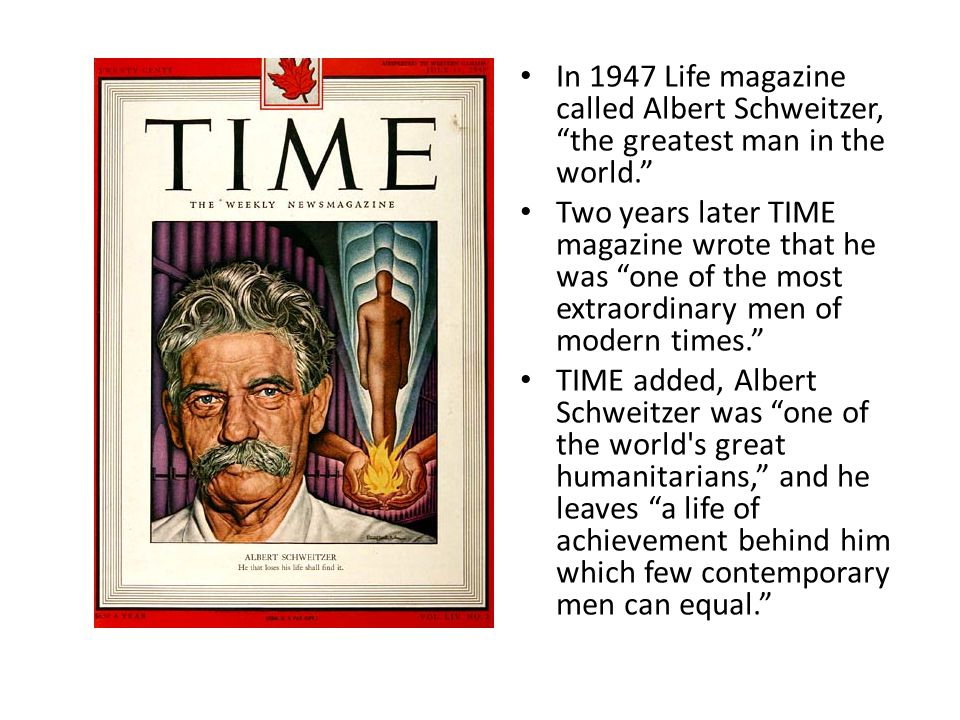 """In 1947 Life magazine called Albert Schweitzer, """"the greatest man in the world."""" Two years later TIME magazine wrote that he was """"one of the most extr"""