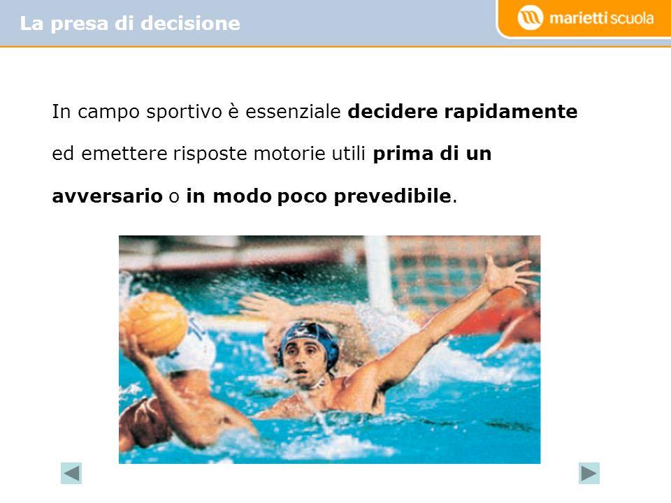 La presa di decisione In campo sportivo è essenziale decidere rapidamente ed emettere risposte motorie utili prima di un avversario o in modo poco pre
