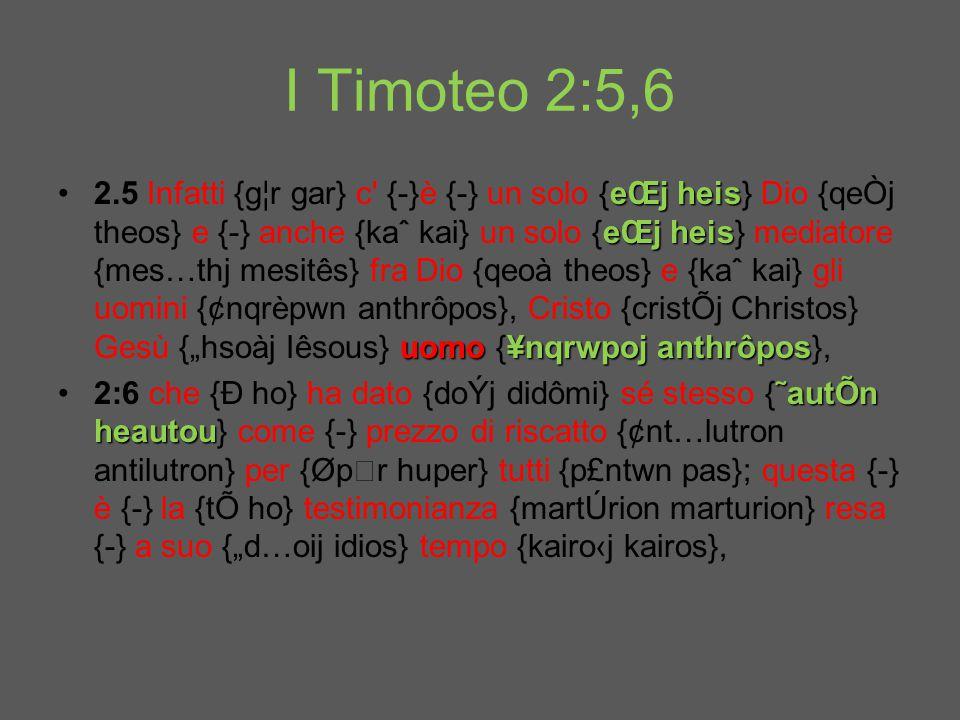 "I Timoteo 2:5,6 eŒj heis eŒj heis uomo¥nqrwpoj anthrôpos2.5 Infatti {g¦r gar} c {-}è {-} un solo {eŒj heis} Dio {qeÒj theos} e {-} anche {kaˆ kai} un solo {eŒj heis} mediatore {mes…thj mesitês} fra Dio {qeoà theos} e {kaˆ kai} gli uomini {¢nqrèpwn anthrôpos}, Cristo {cristÕj Christos} Gesù {""hsoàj Iêsous} uomo {¥nqrwpoj anthrôpos}, ˜autÕn heautou2:6 che {Ð ho} ha dato {doÝj didômi} sé stesso {˜autÕn heautou} come {-} prezzo di riscatto {¢nt…lutron antilutron} per {Øpr huper} tutti {p£ntwn pas}; questa {-} è {-} la {tÕ ho} testimonianza {martÚrion marturion} resa {-} a suo {""d…oij idios} tempo {kairo‹j kairos},"