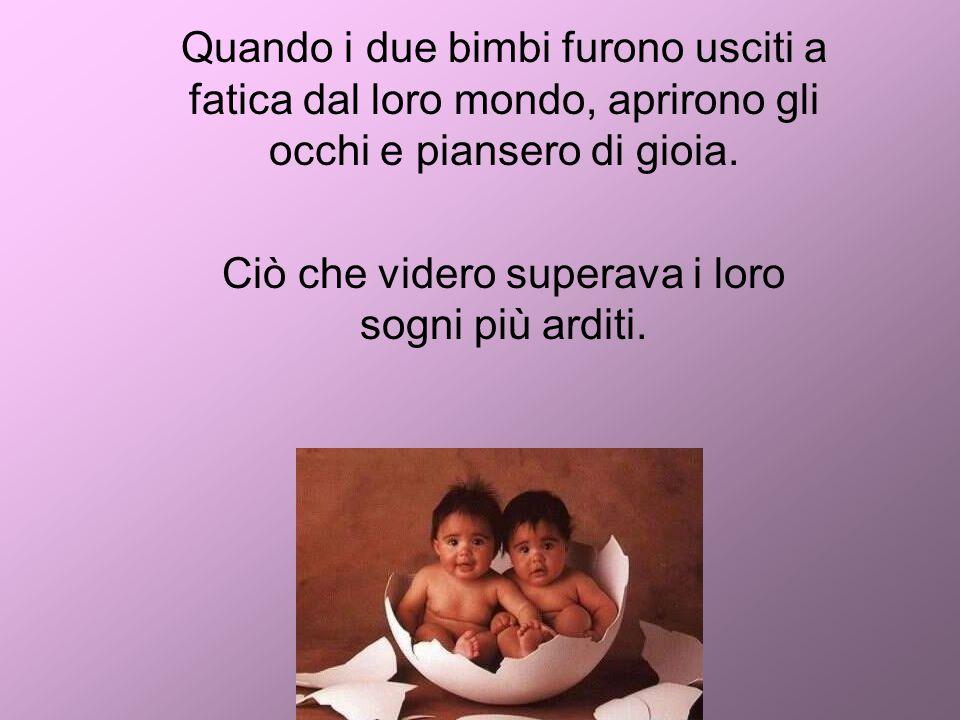 Quando i due bimbi furono usciti a fatica dal loro mondo, aprirono gli occhi e piansero di gioia.