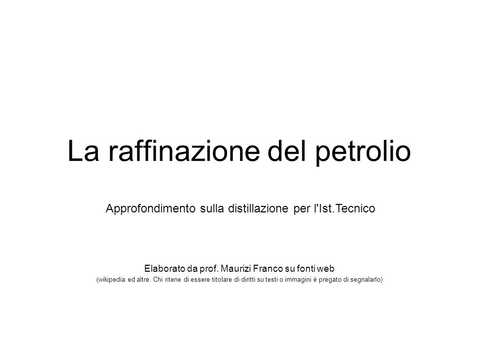 La raffinazione del petrolio Elaborato da prof. Maurizi Franco su fonti web (wikipedia ed altre. Chi ritene di essere titolare di diritti su testi o i