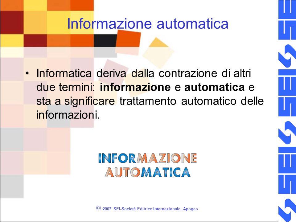 © 2007 SEI-Società Editrice Internazionale, Apogeo Informazione automatica Informatica deriva dalla contrazione di altri due termini: informazione e automatica e sta a significare trattamento automatico delle informazioni.