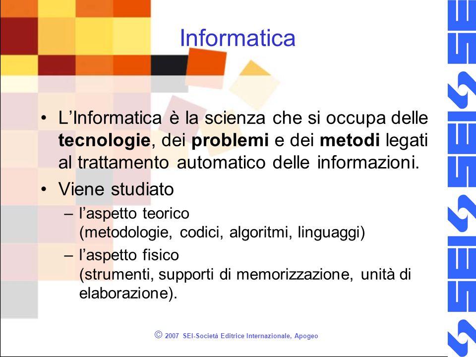 © 2007 SEI-Società Editrice Internazionale, Apogeo Informatica L'Informatica è la scienza che si occupa delle tecnologie, dei problemi e dei metodi legati al trattamento automatico delle informazioni.