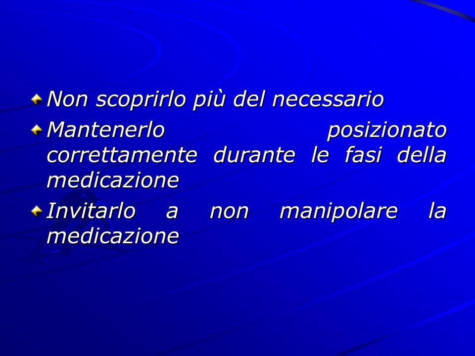 Non scoprirlo più del necessario Mantenerlo posizionato correttamente durante le fasi della medicazione Invitarlo a non manipolare la medicazione