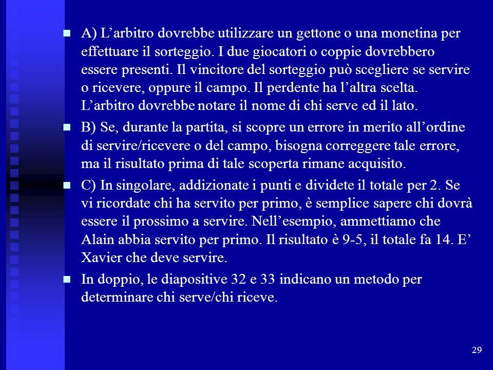 29 A) L'arbitro dovrebbe utilizzare un gettone o una monetina per effettuare il sorteggio. I due giocatori o coppie dovrebbero essere presenti. Il vin