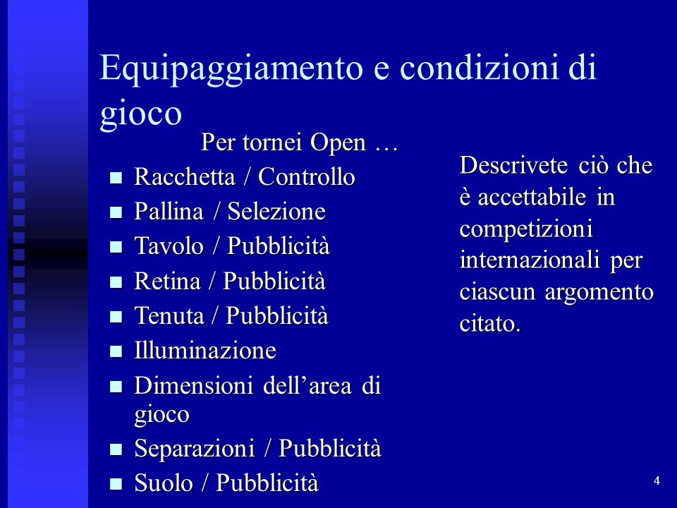 4 Equipaggiamento e condizioni di gioco Per tornei Open … Per tornei Open … Racchetta / Controllo Racchetta / Controllo Pallina / Selezione Pallina / Selezione Tavolo / Pubblicità Tavolo / Pubblicità Retina / Pubblicità Retina / Pubblicità Tenuta / Pubblicità Tenuta / Pubblicità Illuminazione Illuminazione Dimensioni dell'area di gioco Dimensioni dell'area di gioco Separazioni / Pubblicità Separazioni / Pubblicità Suolo / Pubblicità Suolo / Pubblicità Descrivete ciò che è accettabile in competizioni internazionali per ciascun argomento citato.