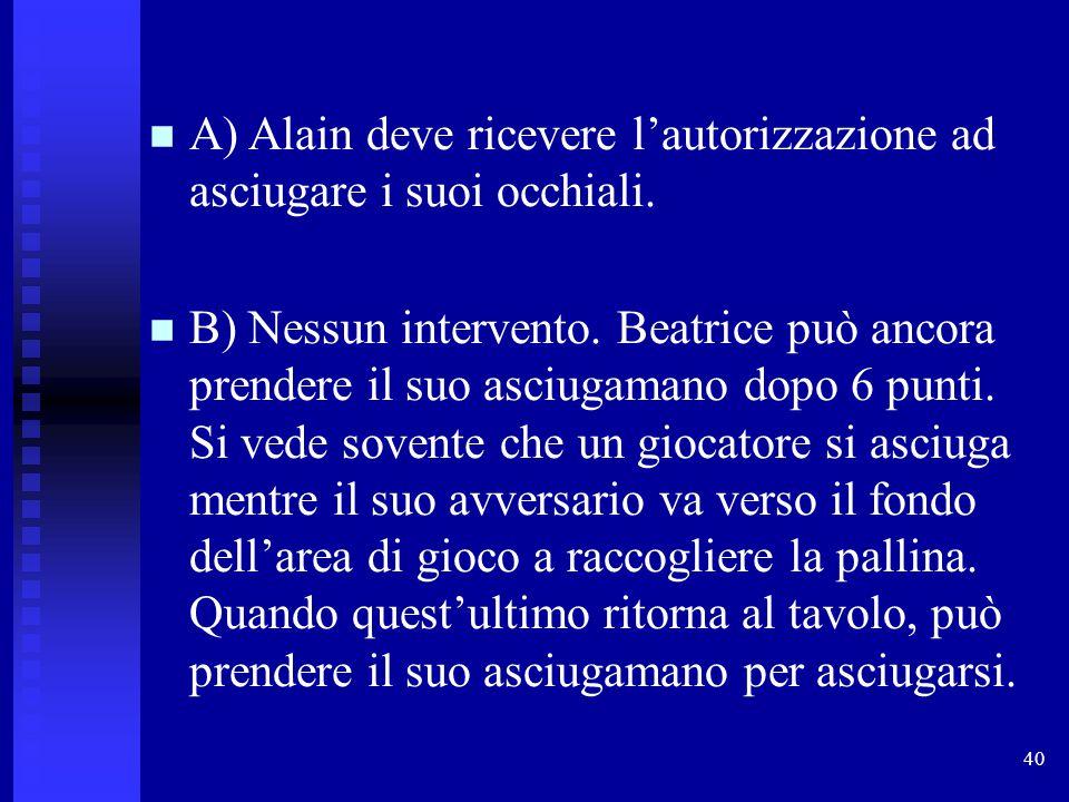 40 A) Alain deve ricevere l'autorizzazione ad asciugare i suoi occhiali. B) Nessun intervento. Beatrice può ancora prendere il suo asciugamano dopo 6