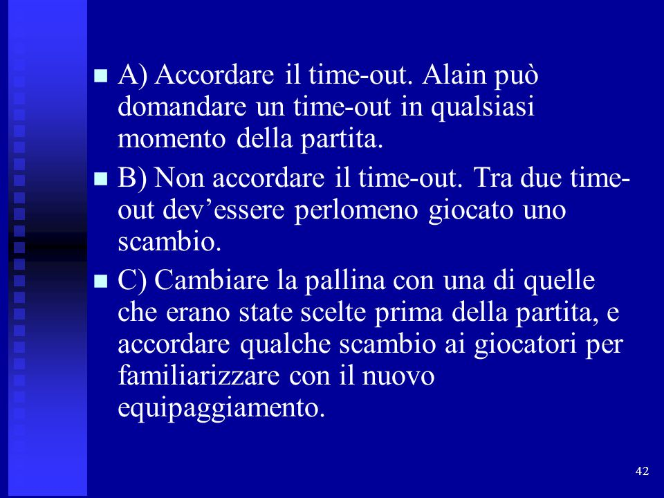 42 A) Accordare il time-out. Alain può domandare un time-out in qualsiasi momento della partita. B) Non accordare il time-out. Tra due time- out dev'e