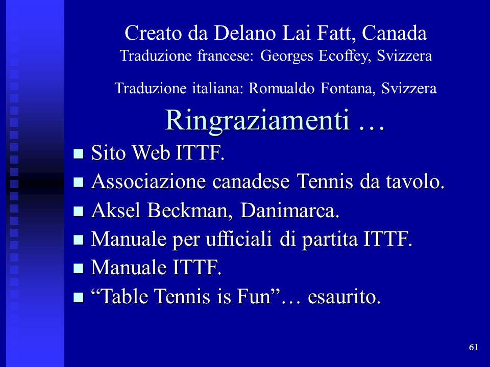 61 Creato da Delano Lai Fatt, Canada Traduzione francese: Georges Ecoffey, Svizzera Traduzione italiana: Romualdo Fontana, Svizzera Ringraziamenti … Sito Web ITTF.