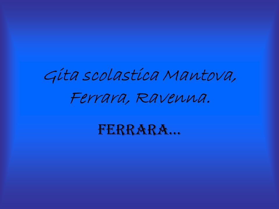 Gita scolastica Mantova, Ferrara, Ravenna. Ferrara…