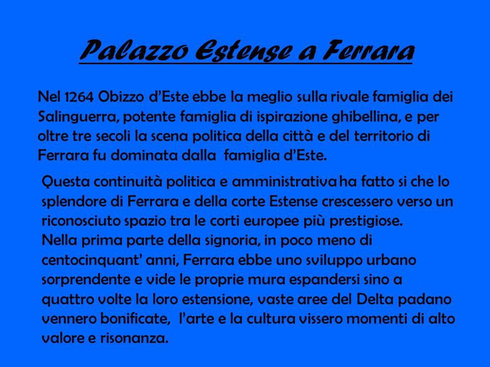 Palazzo Estense a Ferrara Nel 1264 Obizzo d'Este ebbe la meglio sulla rivale famiglia dei Salinguerra, potente famiglia di ispirazione ghibellina, e p