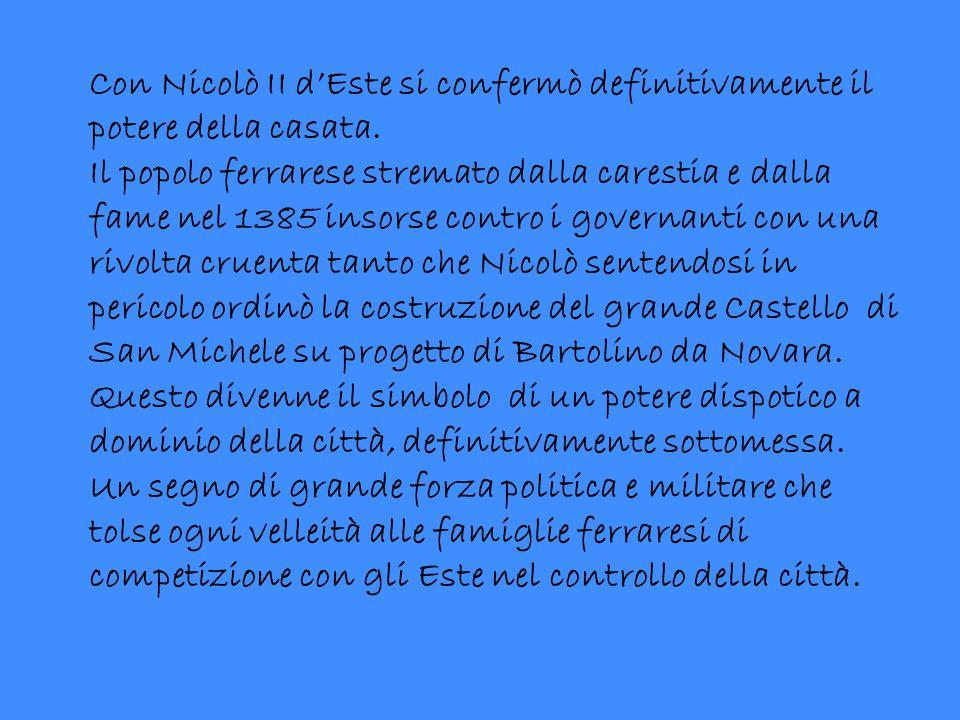 Con Nicolò II d'Este si confermò definitivamente il potere della casata. Il popolo ferrarese stremato dalla carestia e dalla fame nel 1385 insorse con