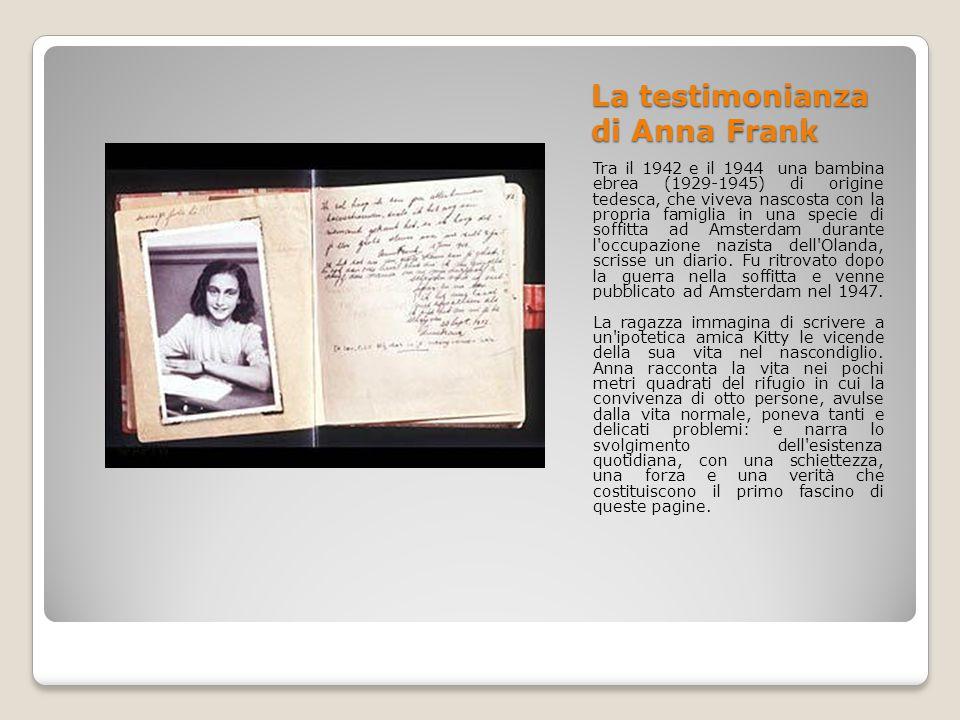 La testimonianza di Anna Frank Tra il 1942 e il 1944 una bambina ebrea (1929-1945) di origine tedesca, che viveva nascosta con la propria famiglia in una specie di soffitta ad Amsterdam durante l occupazione nazista dell Olanda, scrisse un diario.
