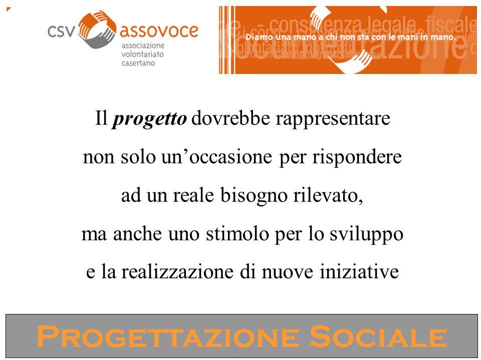 Progettazione Sociale Il progetto dovrebbe rappresentare non solo un'occasione per rispondere ad un reale bisogno rilevato, ma anche uno stimolo per l