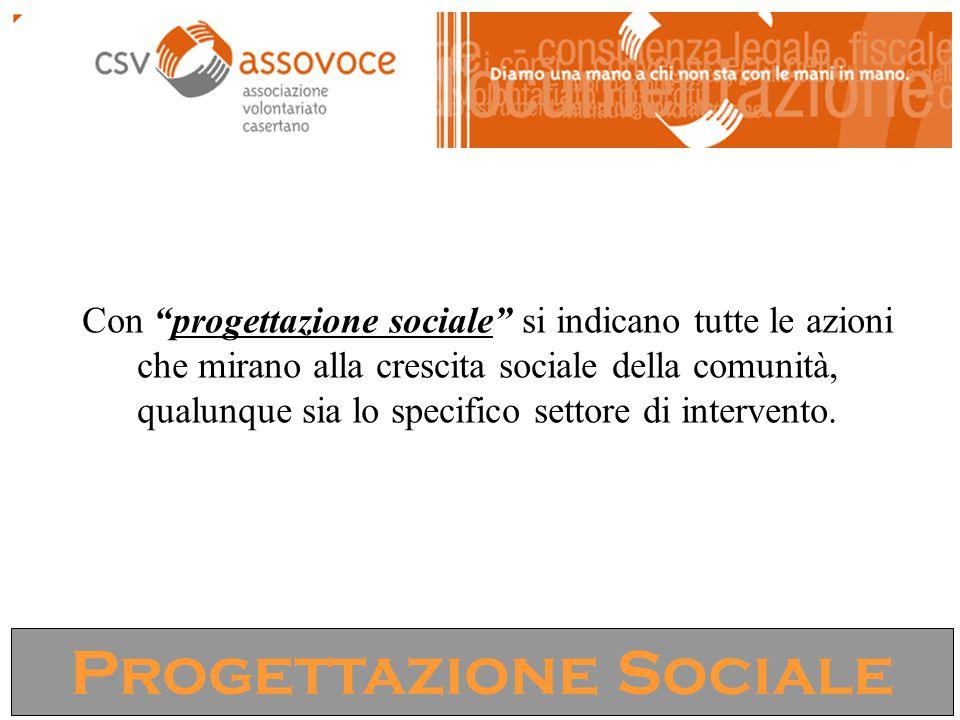 """Progettazione Sociale Con """"progettazione sociale"""" si indicano tutte le azioni che mirano alla crescita sociale della comunità, qualunque sia lo specif"""