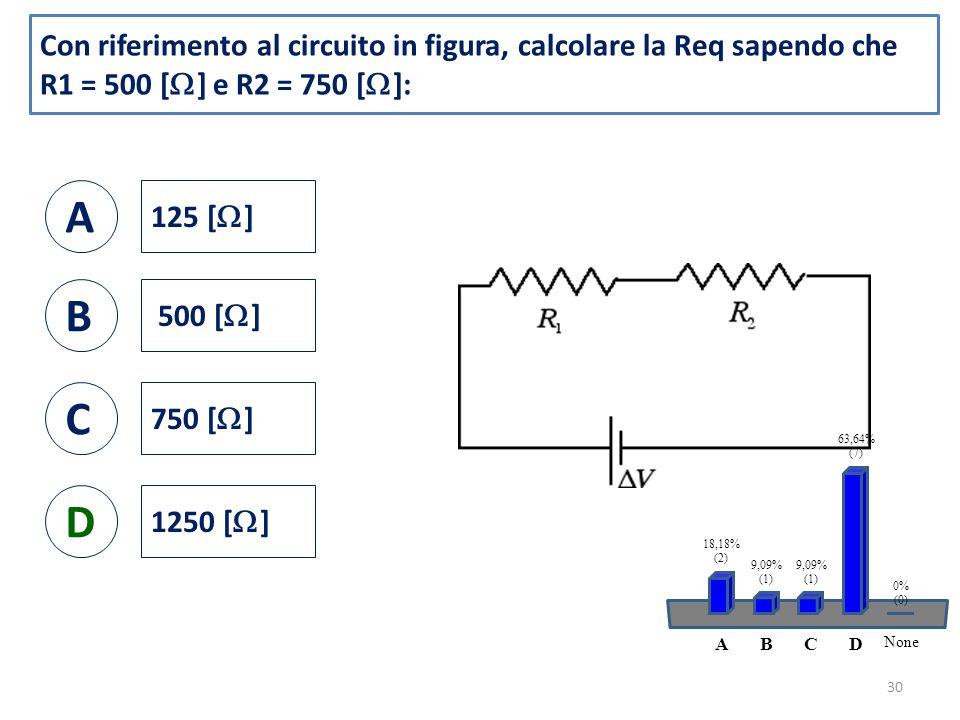 Con riferimento al circuito in figura, calcolare la Req sapendo che R1 = 500 [  ] e R2 = 750 [  ]: A 125 [  ] B 500 [  ] C 750 [  ] D 1250 [  ] 30 ABCD None 18,18% (2) 9,09% (1) 9,09% (1) 63,64% (7) 0% (0)