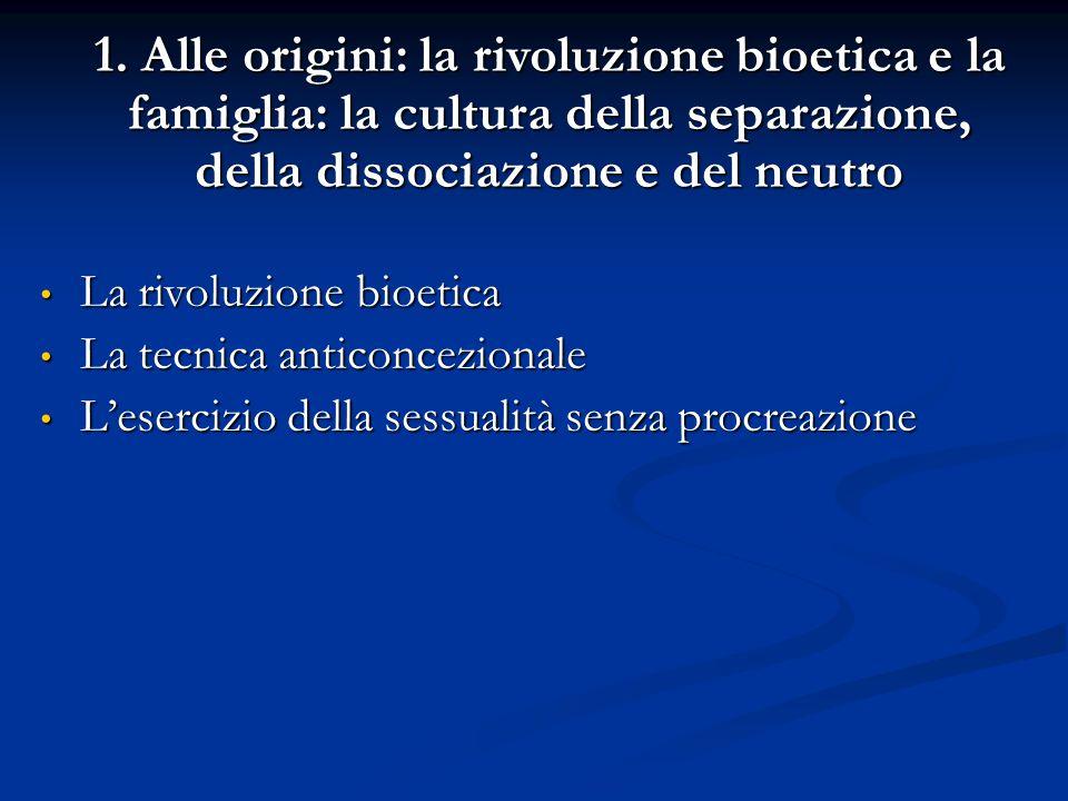 1. Alle origini: la rivoluzione bioetica e la famiglia: la cultura della separazione, della dissociazione e del neutro La rivoluzione bioetica La rivo