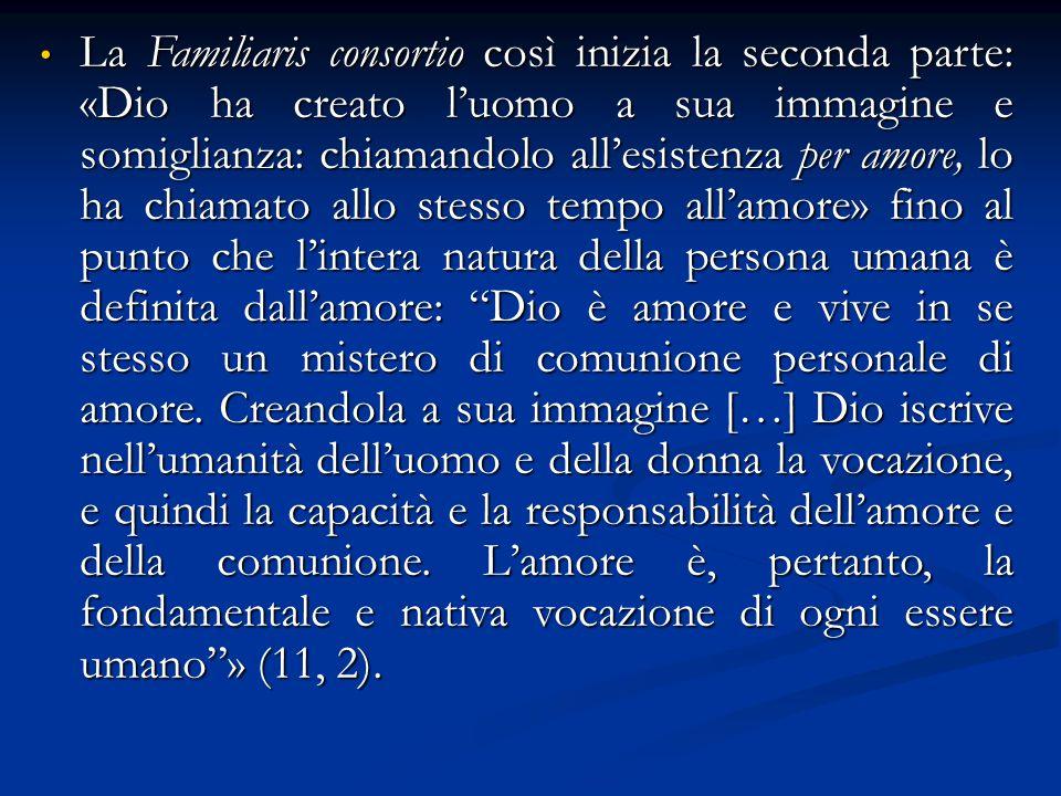La Familiaris consortio così inizia la seconda parte: «Dio ha creato l'uomo a sua immagine e somiglianza: chiamandolo all'esistenza per amore, lo ha c