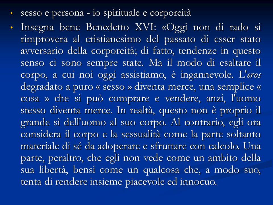 sesso e persona - io spirituale e corporeità sesso e persona - io spirituale e corporeità Insegna bene Benedetto XVI: «Oggi non di rado si rimprovera