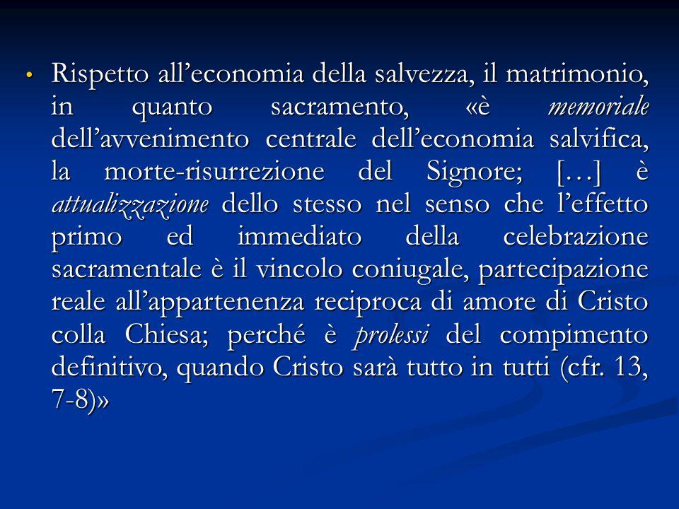 Rispetto all'economia della salvezza, il matrimonio, in quanto sacramento, «è memoriale dell'avvenimento centrale dell'economia salvifica, la morte-ri