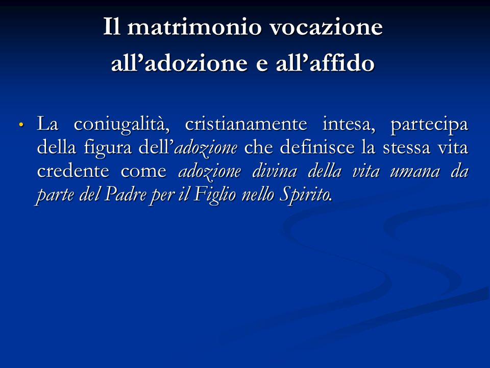 Il matrimonio vocazione all'adozione e all'affido La coniugalità, cristianamente intesa, partecipa della figura dell'adozione che definisce la stessa