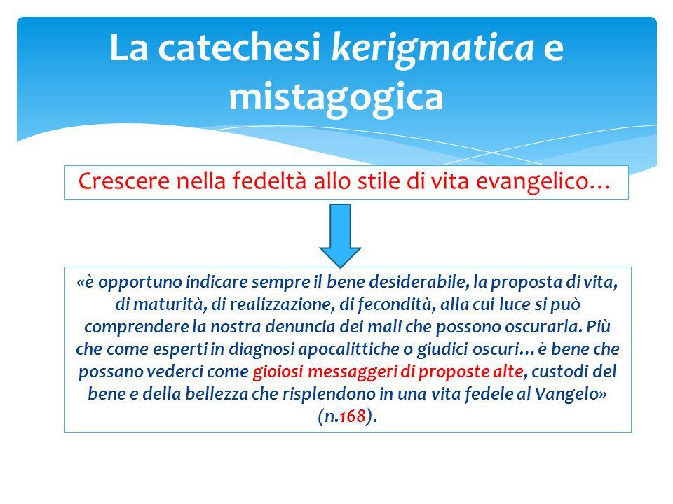 La catechesi kerigmatica e mistagogica Crescere nella fedeltà allo stile di vita evangelico… «è opportuno indicare sempre il bene desiderabile, la pro