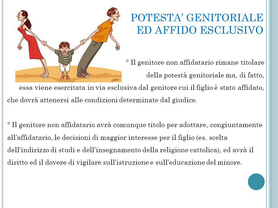 POTESTA' GENITORIALE ED AFFIDO ESCLUSIVO ° Il genitore non affidatario rimane titolare della potestà genitoriale ma, di fatto, essa viene esercitata i