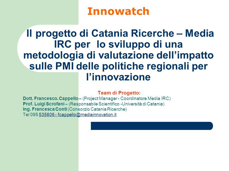 Innowatch Il progetto di Catania Ricerche – Media IRC per lo sviluppo di una metodologia di valutazione dell'impatto sulle PMI delle politiche regionali per l'innovazione Team di Progetto : Dott.