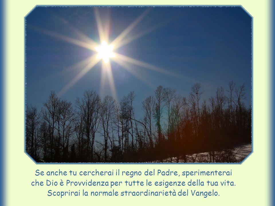 Se anche tu cercherai il regno del Padre, sperimenterai che Dio è Provvidenza per tutte le esigenze della tua vita. Scoprirai la normale straordinarie