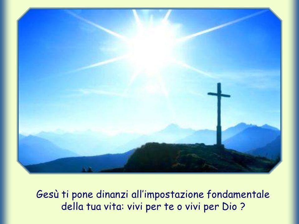 Gesù ti pone dinanzi all'impostazione fondamentale della tua vita: vivi per te o vivi per Dio ?