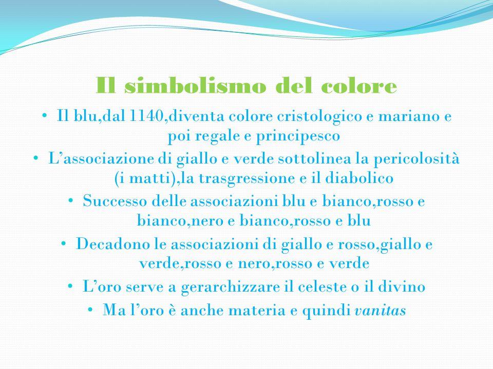 Il simbolismo del colore Il blu,dal 1140,diventa colore cristologico e mariano e poi regale e principesco L'associazione di giallo e verde sottolinea la pericolosità (i matti),la trasgressione e il diabolico Successo delle associazioni blu e bianco,rosso e bianco,nero e bianco,rosso e blu Decadono le associazioni di giallo e rosso,giallo e verde,rosso e nero,rosso e verde L'oro serve a gerarchizzare il celeste o il divino Ma l'oro è anche materia e quindi vanitas
